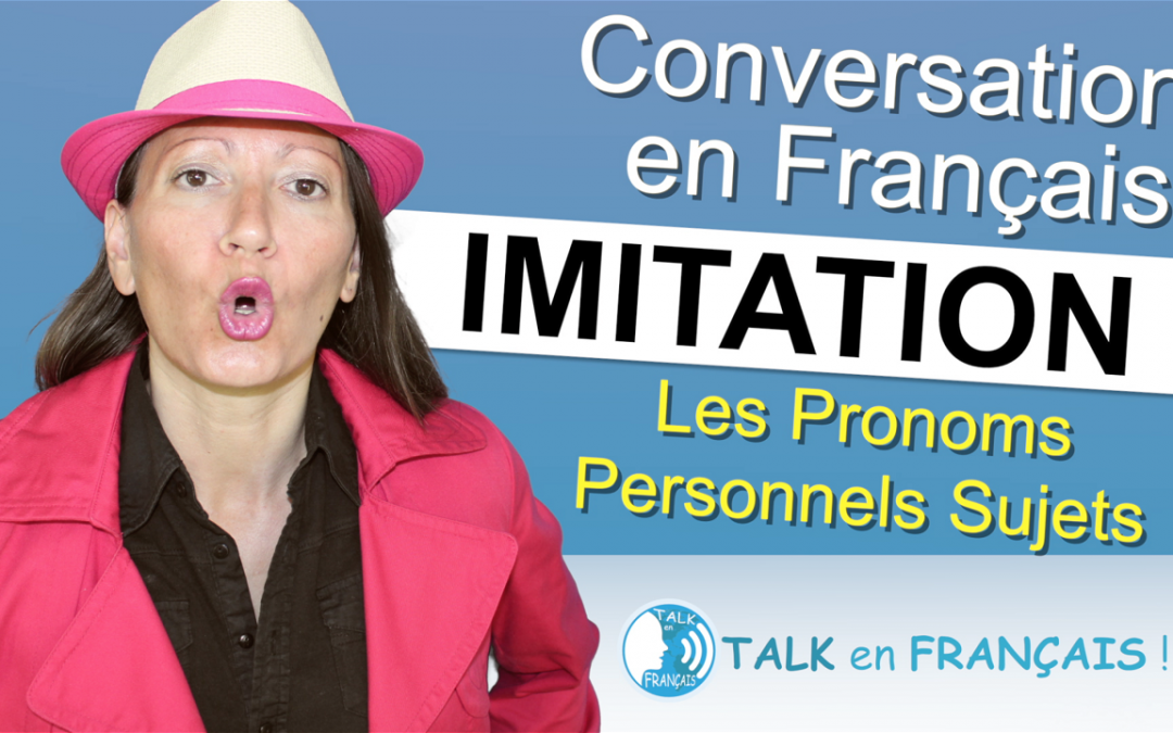 Leçon d'Imitation en Français – Les Pronoms Personnels sujets – Apprendre à Parler Français Couramment